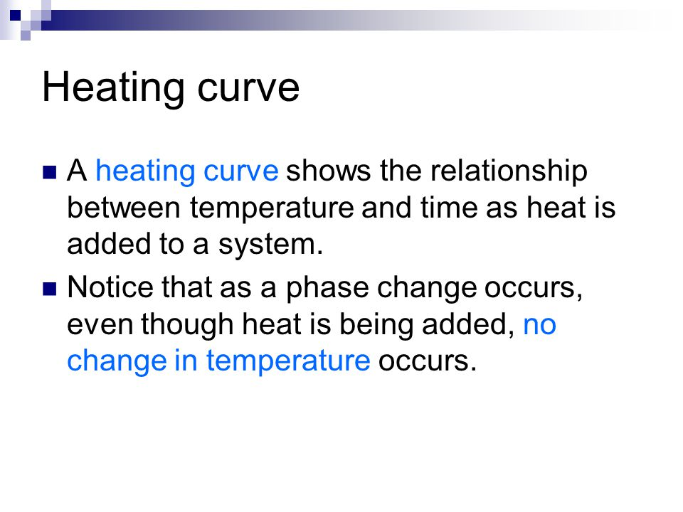 Heating curve A heating curve shows the relationship between temperature and time as heat is added to a system. Notice that as a phase change occurs,