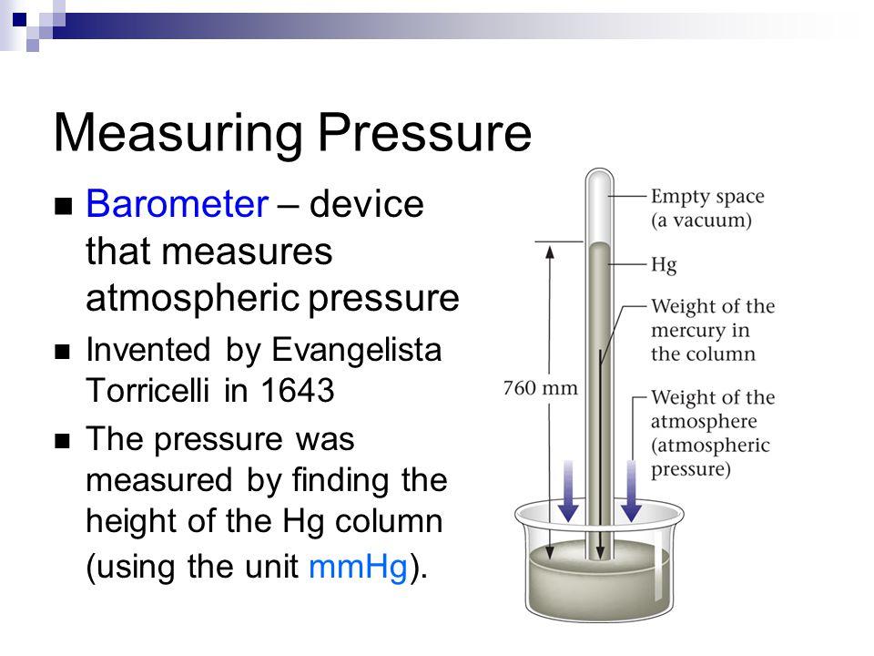 Measuring Pressure Barometer – device that measures atmospheric pressure Invented by Evangelista Torricelli in 1643 The pressure was measured by findi