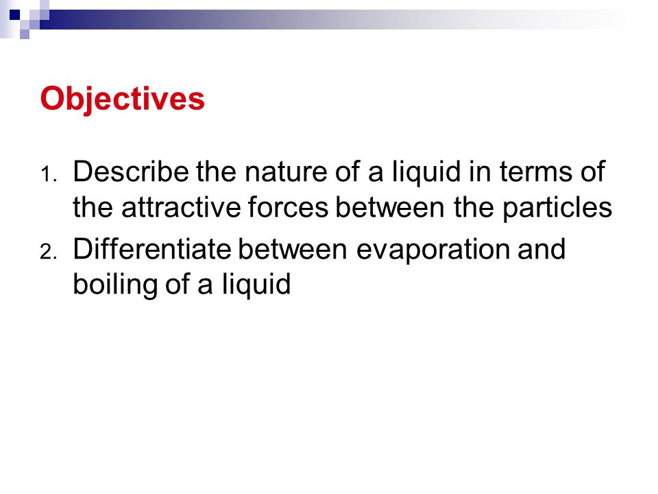 1. Describe the nature of a liquid in terms of the attractive forces between the particles 2. Differentiate between evaporation and boiling of a liqui