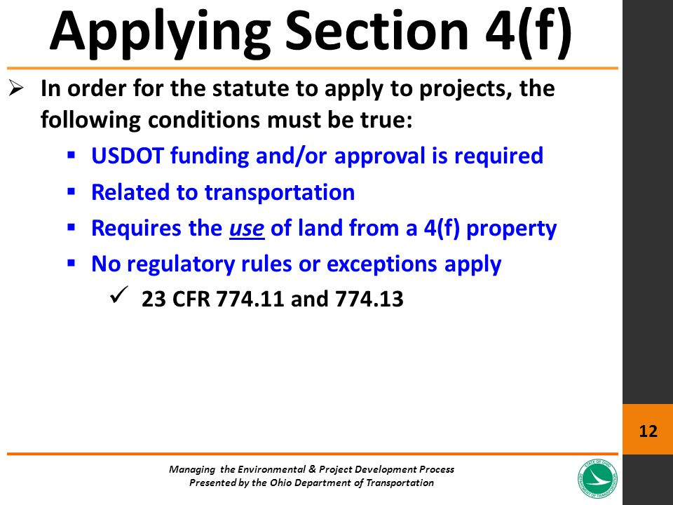  In order for the statute to apply to projects, the following conditions must be true:  USDOT funding and/or approval is required  Related to transportation  Requires the use of land from a 4(f) property  No regulatory rules or exceptions apply 23 CFR 774.11 and 774.13 Applying Section 4(f) Managing the Environmental & Project Development Process Presented by the Ohio Department of Transportation 12