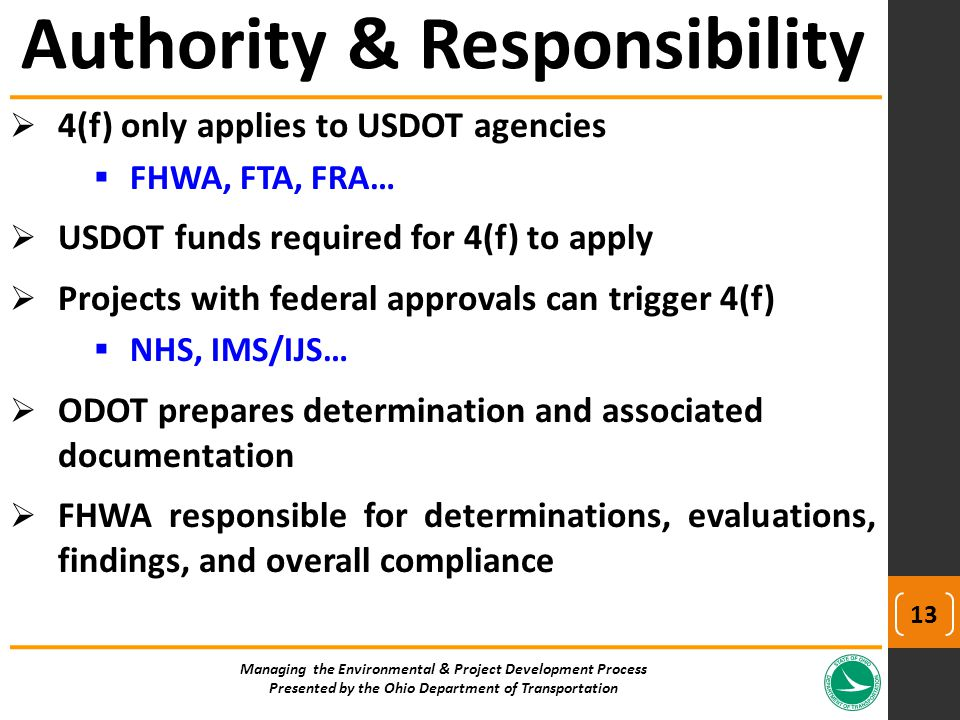  4(f) only applies to USDOT agencies  FHWA, FTA, FRA…  USDOT funds required for 4(f) to apply  Projects with federal approvals can trigger 4(f)  NHS, IMS/IJS…  ODOT prepares determination and associated documentation  FHWA responsible for determinations, evaluations, findings, and overall compliance Managing the Environmental & Project Development Process Presented by the Ohio Department of Transportation Authority & Responsibility 13