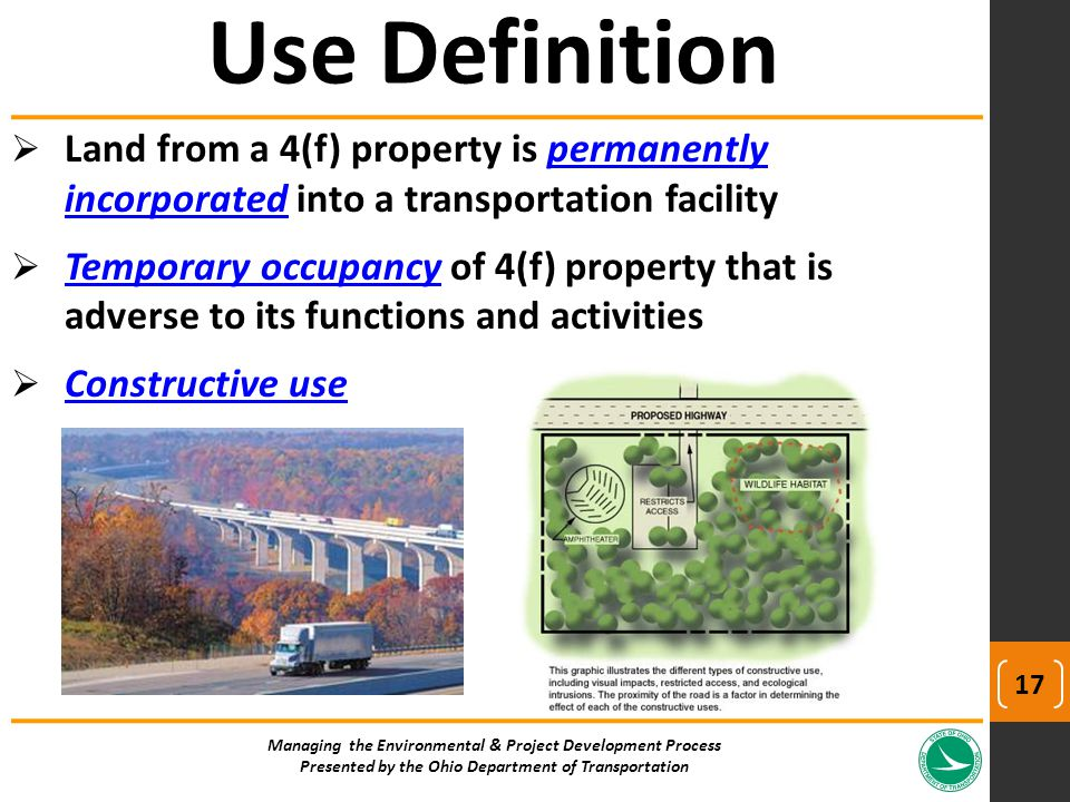  Land from a 4(f) property is permanently incorporated into a transportation facility  Temporary occupancy of 4(f) property that is adverse to its functions and activities  Constructive use Managing the Environmental & Project Development Process Presented by the Ohio Department of Transportation Use Definition 17