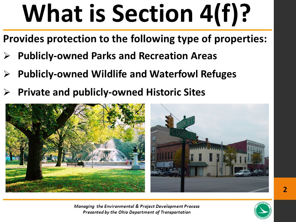 Provides protection to the following type of properties:  Publicly-owned Parks and Recreation Areas  Publicly-owned Wildlife and Waterfowl Refuges  Private and publicly-owned Historic Sites What is Section 4(f).