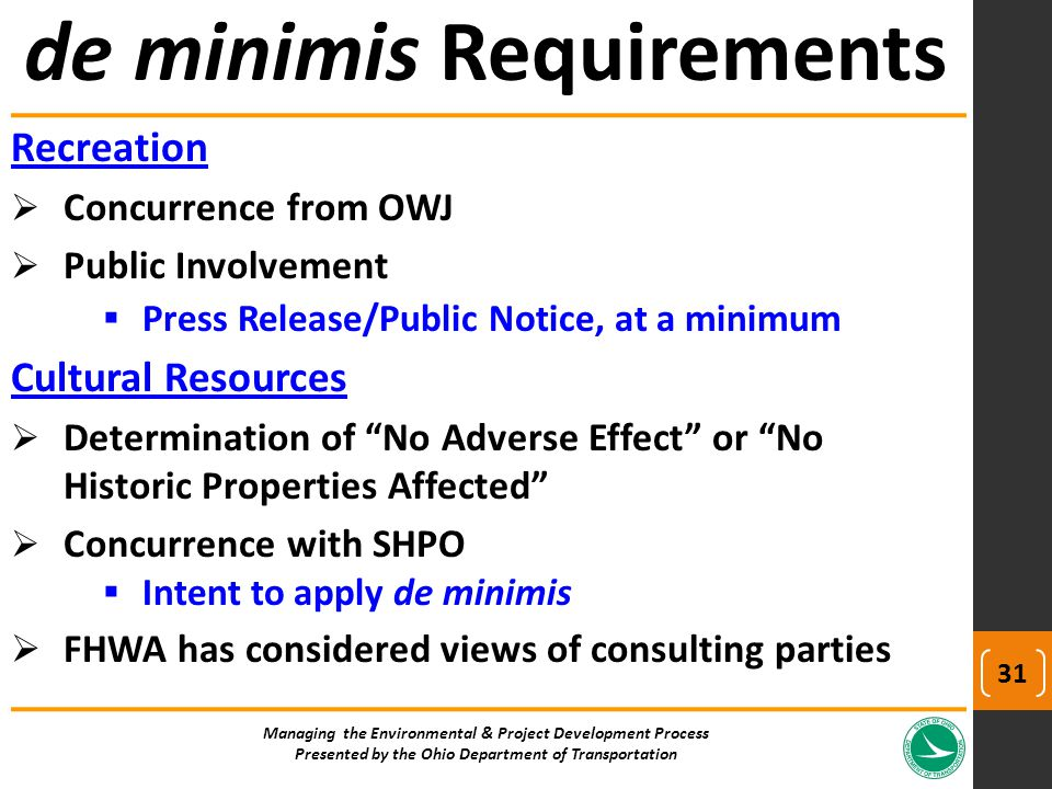 Recreation  Concurrence from OWJ  Public Involvement  Press Release/Public Notice, at a minimum Cultural Resources  Determination of No Adverse Effect or No Historic Properties Affected  Concurrence with SHPO  Intent to apply de minimis  FHWA has considered views of consulting parties de minimis Requirements Managing the Environmental & Project Development Process Presented by the Ohio Department of Transportation 31
