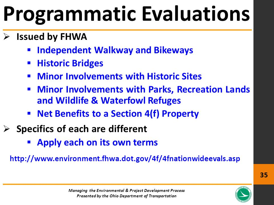 Issued by FHWA  Independent Walkway and Bikeways  Historic Bridges  Minor Involvements with Historic Sites  Minor Involvements with Parks, Recreation Lands and Wildlife & Waterfowl Refuges  Net Benefits to a Section 4(f) Property  Specifics of each are different  Apply each on its own terms http://www.environment.fhwa.dot.gov/4f/4fnationwideevals.asp Programmatic Evaluations Managing the Environmental & Project Development Process Presented by the Ohio Department of Transportation 35