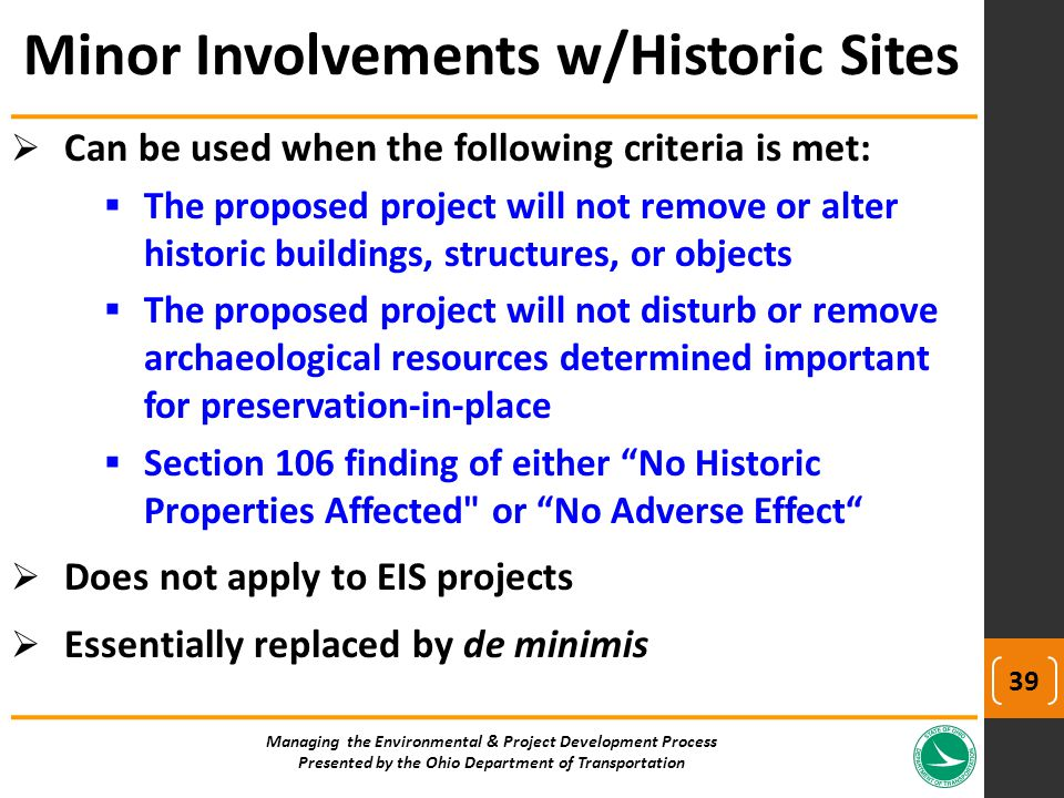  Can be used when the following criteria is met:  The proposed project will not remove or alter historic buildings, structures, or objects  The proposed project will not disturb or remove archaeological resources determined important for preservation-in-place  Section 106 finding of either No Historic Properties Affected or No Adverse Effect  Does not apply to EIS projects  Essentially replaced by de minimis Managing the Environmental & Project Development Process Presented by the Ohio Department of Transportation Minor Involvements w/Historic Sites 39