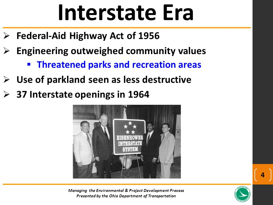  Federal-Aid Highway Act of 1956  Engineering outweighed community values  Threatened parks and recreation areas  Use of parkland seen as less destructive  37 Interstate openings in 1964 Interstate Era Managing the Environmental & Project Development Process Presented by the Ohio Department of Transportation 4