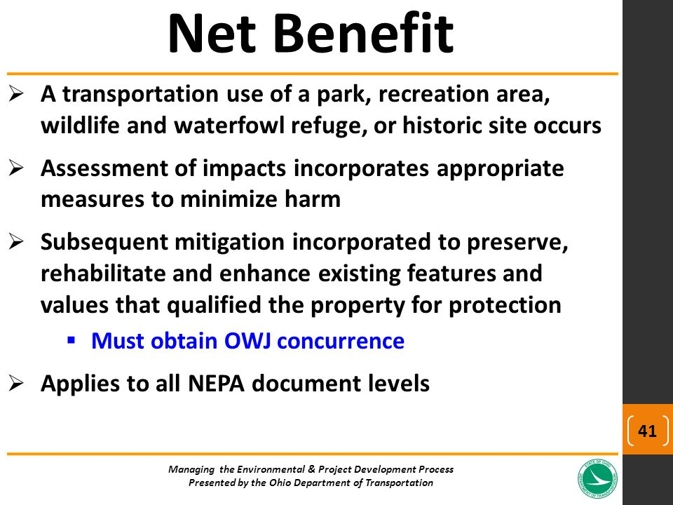  A transportation use of a park, recreation area, wildlife and waterfowl refuge, or historic site occurs  Assessment of impacts incorporates appropriate measures to minimize harm  Subsequent mitigation incorporated to preserve, rehabilitate and enhance existing features and values that qualified the property for protection  Must obtain OWJ concurrence  Applies to all NEPA document levels Managing the Environmental & Project Development Process Presented by the Ohio Department of Transportation Net Benefit 41