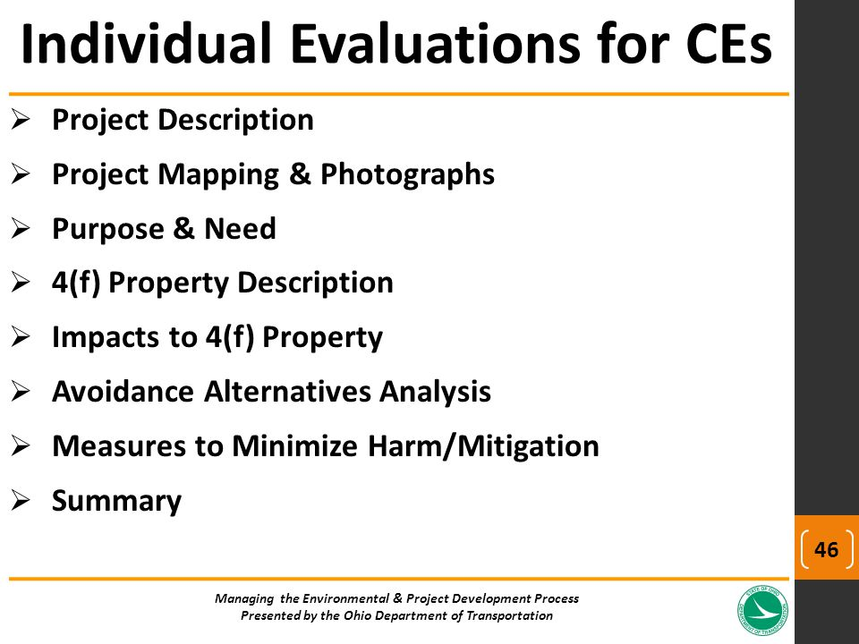  Project Description  Project Mapping & Photographs  Purpose & Need  4(f) Property Description  Impacts to 4(f) Property  Avoidance Alternatives Analysis  Measures to Minimize Harm/Mitigation  Summary Managing the Environmental & Project Development Process Presented by the Ohio Department of Transportation Individual Evaluations for CEs 46