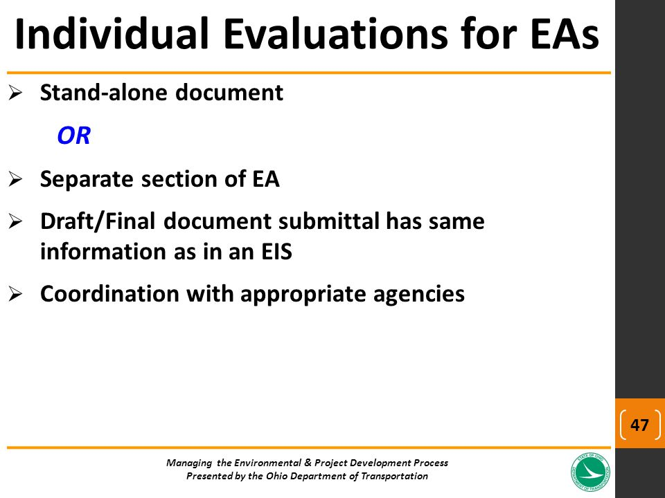  Stand-alone document OR  Separate section of EA  Draft/Final document submittal has same information as in an EIS  Coordination with appropriate agencies Individual Evaluations for EAs Managing the Environmental & Project Development Process Presented by the Ohio Department of Transportation 47