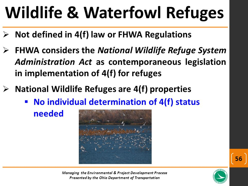  Not defined in 4(f) law or FHWA Regulations  FHWA considers the National Wildlife Refuge System Administration Act as contemporaneous legislation in implementation of 4(f) for refuges  National Wildlife Refuges are 4(f) properties  No individual determination of 4(f) status needed Wildlife & Waterfowl Refuges Managing the Environmental & Project Development Process Presented by the Ohio Department of Transportation 56