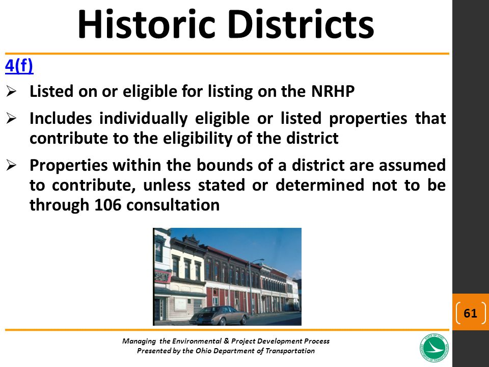 4(f)  Listed on or eligible for listing on the NRHP  Includes individually eligible or listed properties that contribute to the eligibility of the district  Properties within the bounds of a district are assumed to contribute, unless stated or determined not to be through 106 consultation Managing the Environmental & Project Development Process Presented by the Ohio Department of Transportation Historic Districts 61