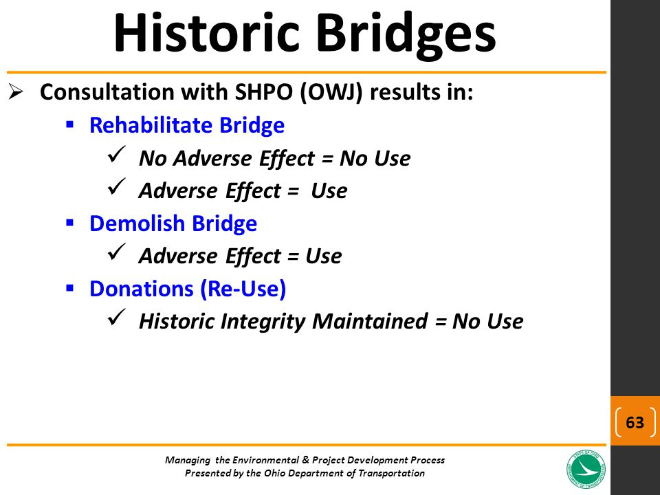  Consultation with SHPO (OWJ) results in:  Rehabilitate Bridge No Adverse Effect = No Use Adverse Effect = Use  Demolish Bridge Adverse Effect = Use  Donations (Re-Use) Historic Integrity Maintained = No Use Historic Bridges Managing the Environmental & Project Development Process Presented by the Ohio Department of Transportation 63
