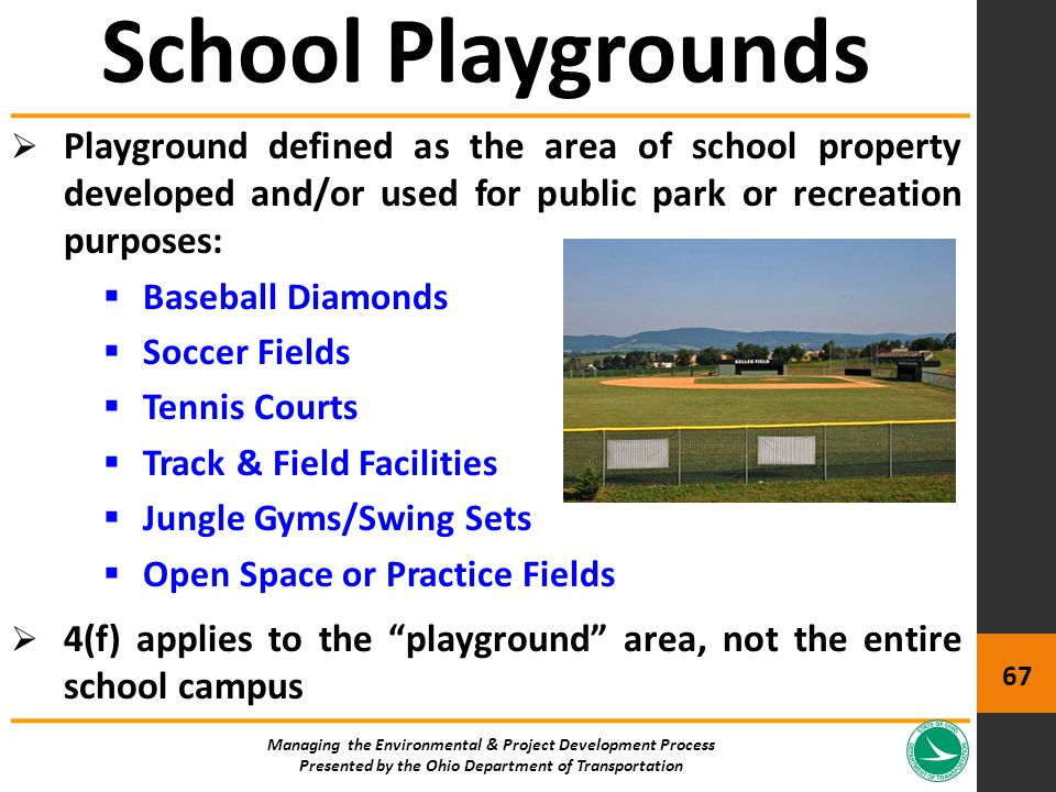  Playground defined as the area of school property developed and/or used for public park or recreation purposes:  Baseball Diamonds  Soccer Fields  Tennis Courts  Track & Field Facilities  Jungle Gyms/Swing Sets  Open Space or Practice Fields  4(f) applies to the playground area, not the entire school campus School Playgrounds Managing the Environmental & Project Development Process Presented by the Ohio Department of Transportation 67