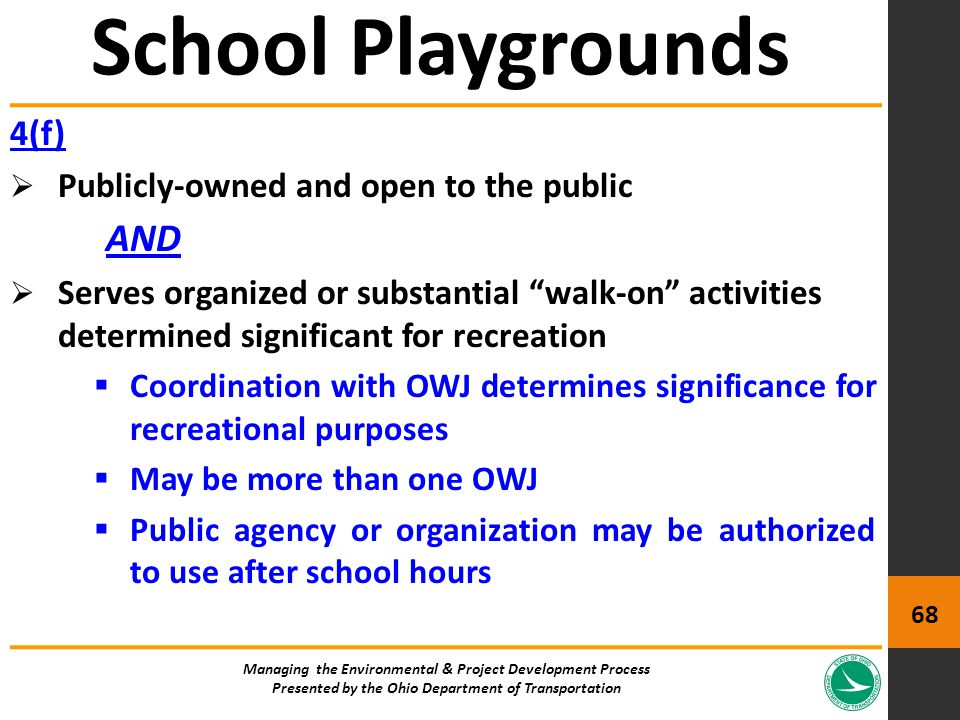 4(f)  Publicly-owned and open to the public AND  Serves organized or substantial walk-on activities determined significant for recreation  Coordination with OWJ determines significance for recreational purposes  May be more than one OWJ  Public agency or organization may be authorized to use after school hours School Playgrounds Managing the Environmental & Project Development Process Presented by the Ohio Department of Transportation 68