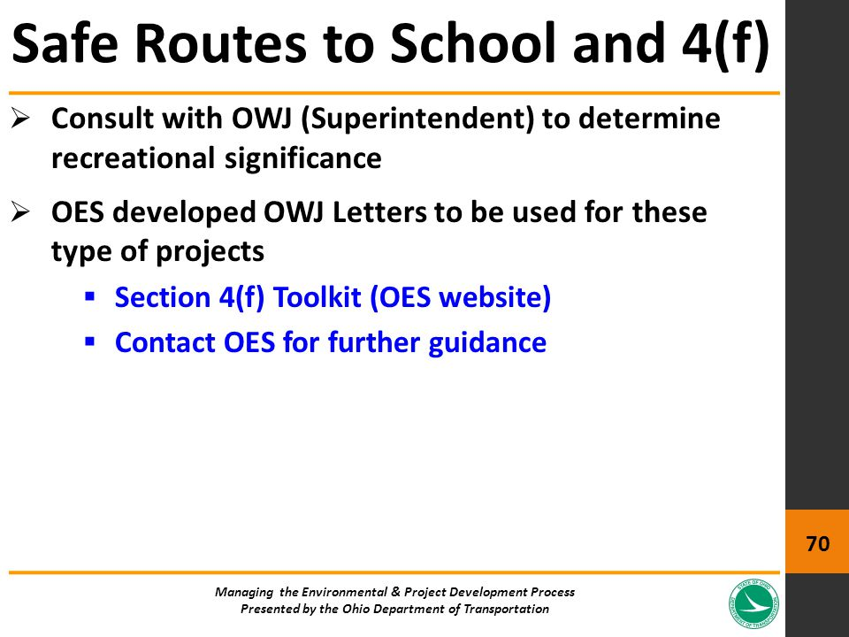  Consult with OWJ (Superintendent) to determine recreational significance  OES developed OWJ Letters to be used for these type of projects  Section 4(f) Toolkit (OES website)  Contact OES for further guidance Safe Routes to School and 4(f) Managing the Environmental & Project Development Process Presented by the Ohio Department of Transportation 70