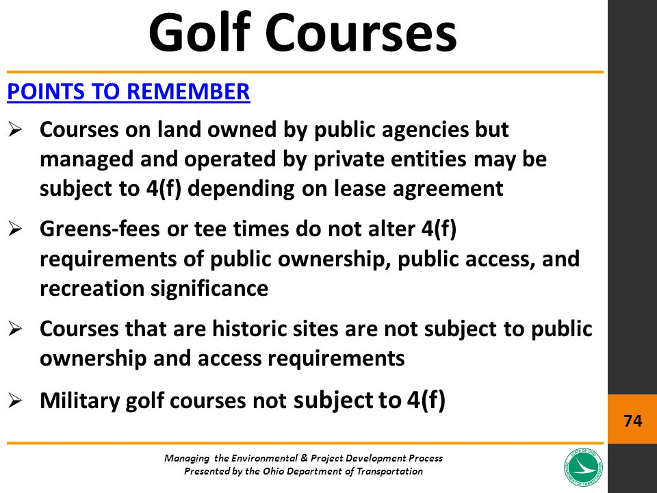 POINTS TO REMEMBER  Courses on land owned by public agencies but managed and operated by private entities may be subject to 4(f) depending on lease agreement  Greens-fees or tee times do not alter 4(f) requirements of public ownership, public access, and recreation significance  Courses that are historic sites are not subject to public ownership and access requirements  Military golf courses not subject to 4(f) Golf Courses Managing the Environmental & Project Development Process Presented by the Ohio Department of Transportation 74