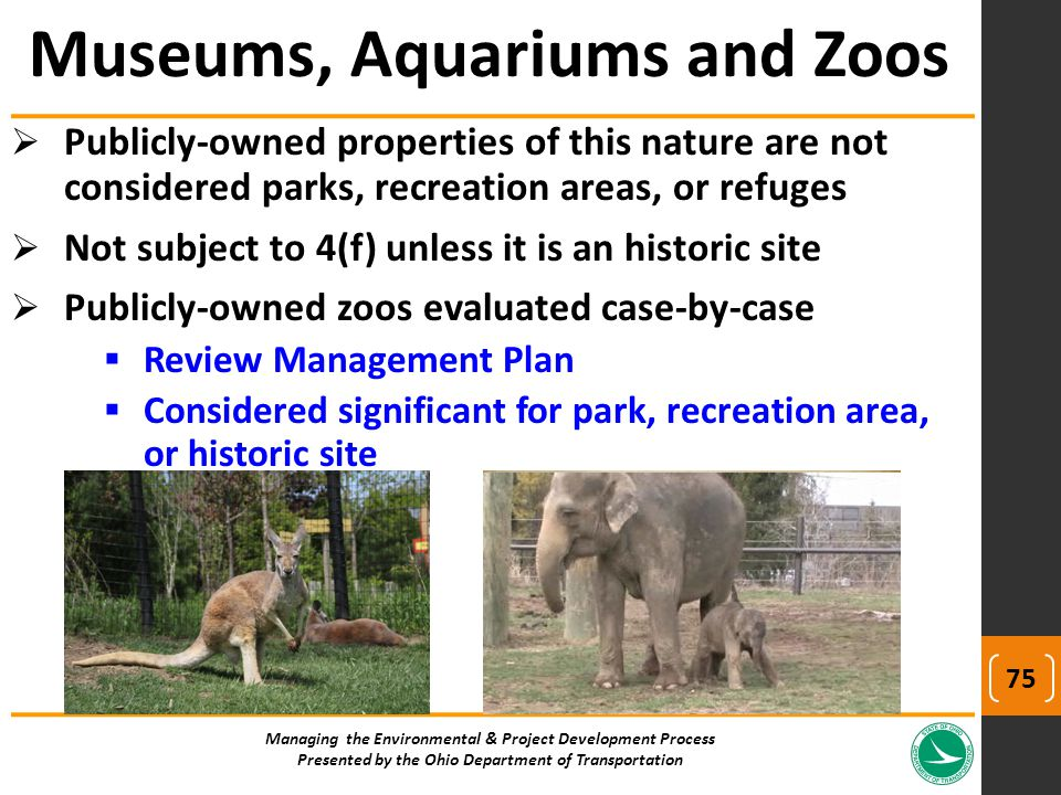  Publicly-owned properties of this nature are not considered parks, recreation areas, or refuges  Not subject to 4(f) unless it is an historic site  Publicly-owned zoos evaluated case-by-case  Review Management Plan  Considered significant for park, recreation area, or historic site Managing the Environmental & Project Development Process Presented by the Ohio Department of Transportation Museums, Aquariums and Zoos 75