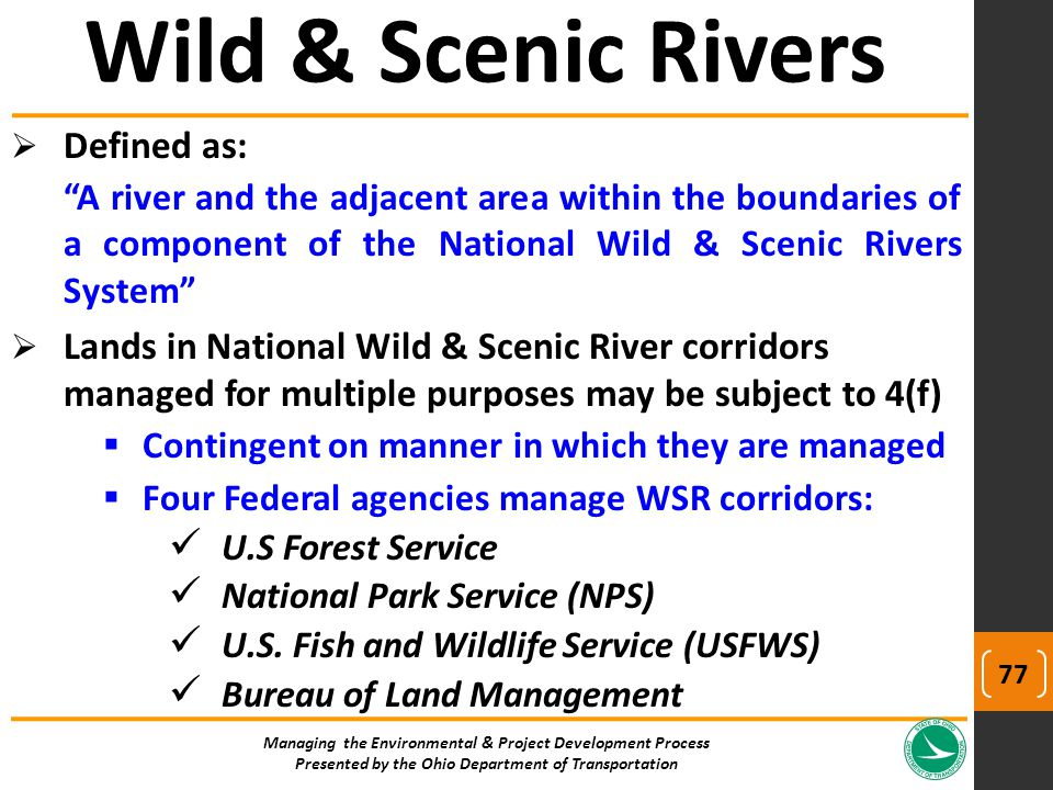  Defined as: A river and the adjacent area within the boundaries of a component of the National Wild & Scenic Rivers System  Lands in National Wild & Scenic River corridors managed for multiple purposes may be subject to 4(f)  Contingent on manner in which they are managed  Four Federal agencies manage WSR corridors: U.S Forest Service National Park Service (NPS) U.S.