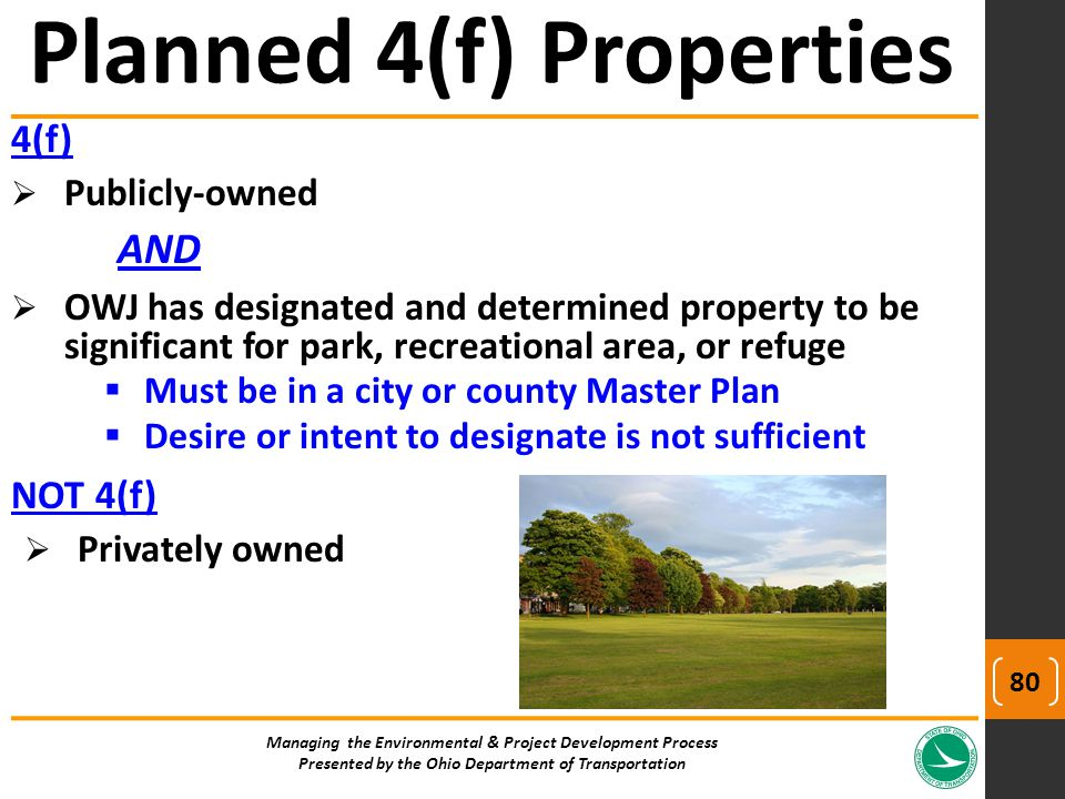 4(f)  Publicly-owned AND  OWJ has designated and determined property to be significant for park, recreational area, or refuge  Must be in a city or county Master Plan  Desire or intent to designate is not sufficient NOT 4(f)  Privately owned Planned 4(f) Properties Managing the Environmental & Project Development Process Presented by the Ohio Department of Transportation 80