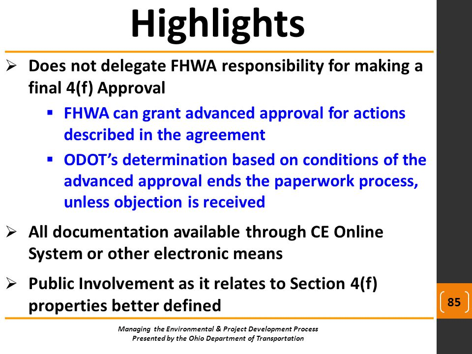  Does not delegate FHWA responsibility for making a final 4(f) Approval  FHWA can grant advanced approval for actions described in the agreement  ODOT's determination based on conditions of the advanced approval ends the paperwork process, unless objection is received  All documentation available through CE Online System or other electronic means  Public Involvement as it relates to Section 4(f) properties better defined Highlights Managing the Environmental & Project Development Process Presented by the Ohio Department of Transportation 85