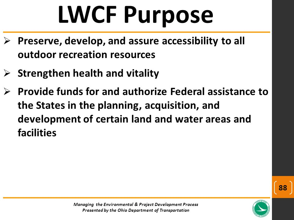  Preserve, develop, and assure accessibility to all outdoor recreation resources  Strengthen health and vitality  Provide funds for and authorize Federal assistance to the States in the planning, acquisition, and development of certain land and water areas and facilities Managing the Environmental & Project Development Process Presented by the Ohio Department of Transportation LWCF Purpose 88
