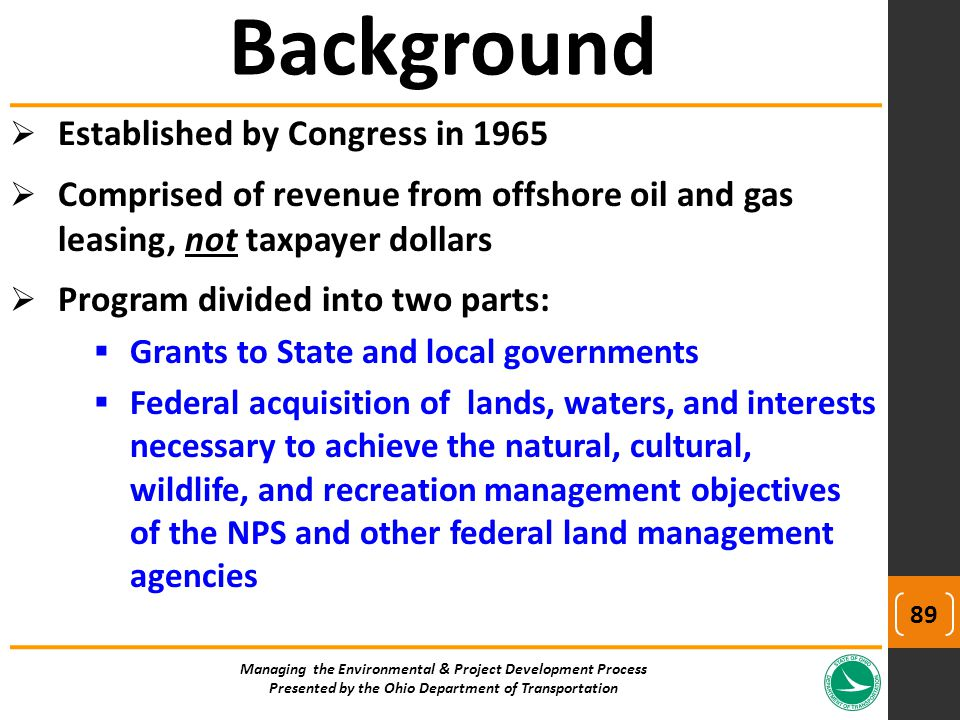  Established by Congress in 1965  Comprised of revenue from offshore oil and gas leasing, not taxpayer dollars  Program divided into two parts:  Grants to State and local governments  Federal acquisition of lands, waters, and interests necessary to achieve the natural, cultural, wildlife, and recreation management objectives of the NPS and other federal land management agencies Managing the Environmental & Project Development Process Presented by the Ohio Department of Transportation Background 89