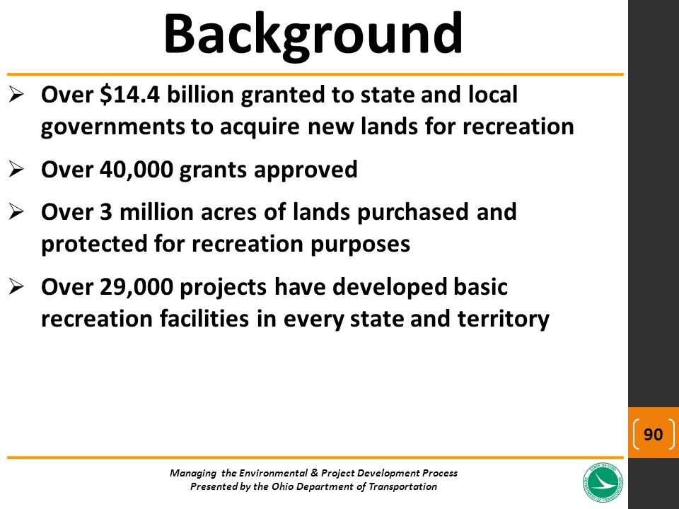  Over $14.4 billion granted to state and local governments to acquire new lands for recreation  Over 40,000 grants approved  Over 3 million acres of lands purchased and protected for recreation purposes  Over 29,000 projects have developed basic recreation facilities in every state and territory Managing the Environmental & Project Development Process Presented by the Ohio Department of Transportation Background 90