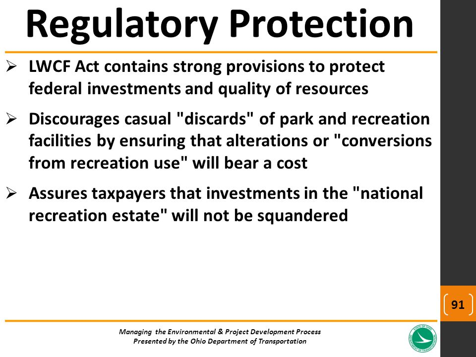  LWCF Act contains strong provisions to protect federal investments and quality of resources  Discourages casual discards of park and recreation facilities by ensuring that alterations or conversions from recreation use will bear a cost  Assures taxpayers that investments in the national recreation estate will not be squandered Managing the Environmental & Project Development Process Presented by the Ohio Department of Transportation Regulatory Protection 91