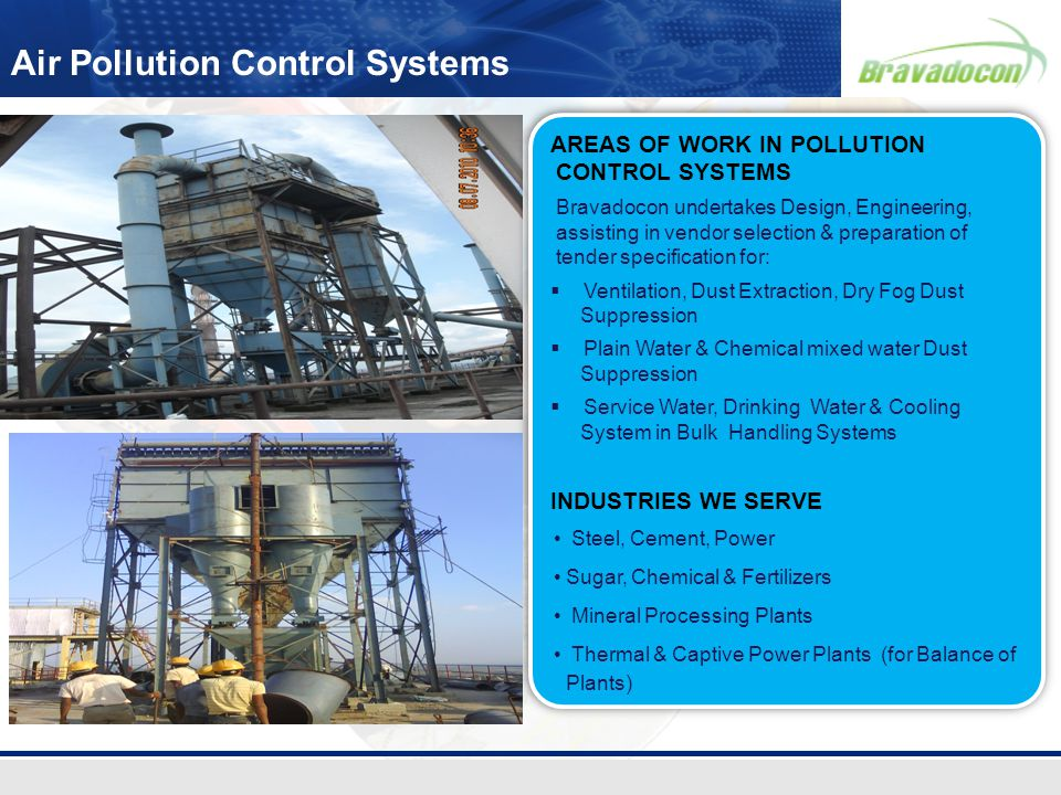 Air Pollution Control Systems AREAS OF WORK IN POLLUTION CONTROL SYSTEMS Bravadocon undertakes Design, Engineering, assisting in vendor selection & pr