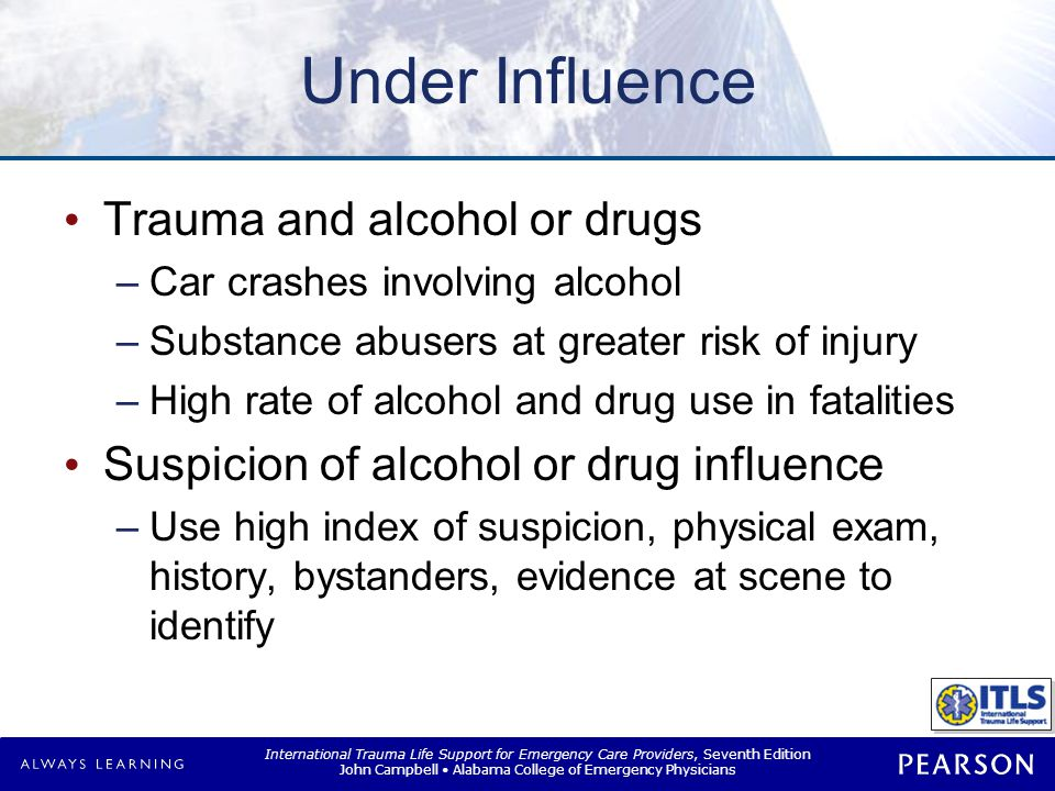 International Trauma Life Support for Emergency Care Providers, Seventh Edition John Campbell Alabama College of Emergency Physicians Patients Under Influence Unique challenges for management –Under the influence vs.
