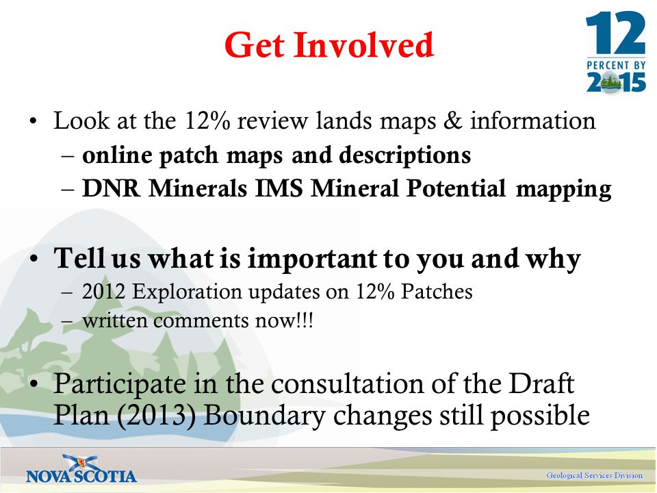 Get Involved Look at the 12% review lands maps & information – online patch maps and descriptions – DNR Minerals IMS Mineral Potential mapping Tell us what is important to you and why –2012 Exploration updates on 12% Patches –written comments now!!.