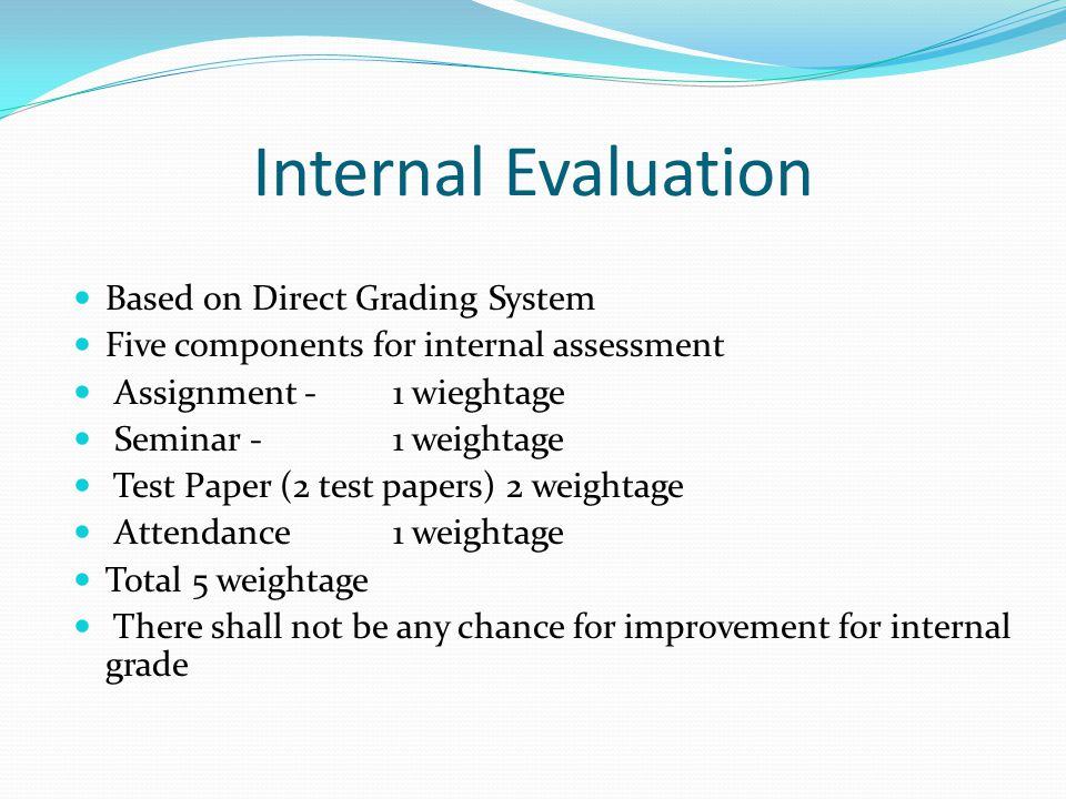 Internal Evaluation Based on Direct Grading System Five components for internal assessment Assignment -1 wieghtage Seminar -1 weightage Test Paper (2 test papers) 2 weightage Attendance 1 weightage Total 5 weightage There shall not be any chance for improvement for internal grade