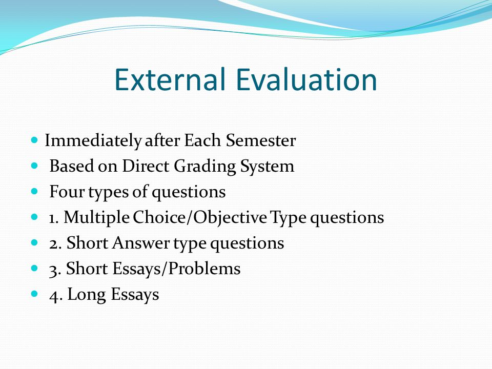 External Evaluation Immediately after Each Semester Based on Direct Grading System Four types of questions 1.