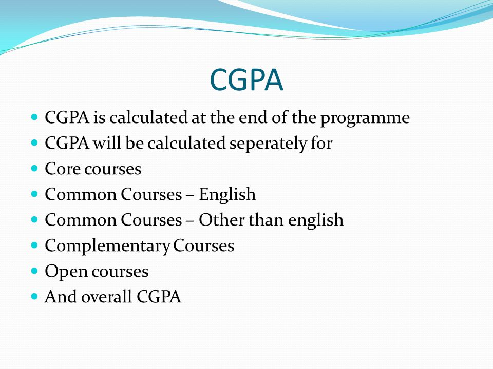 CGPA CGPA is calculated at the end of the programme CGPA will be calculated seperately for Core courses Common Courses – English Common Courses – Other than english Complementary Courses Open courses And overall CGPA