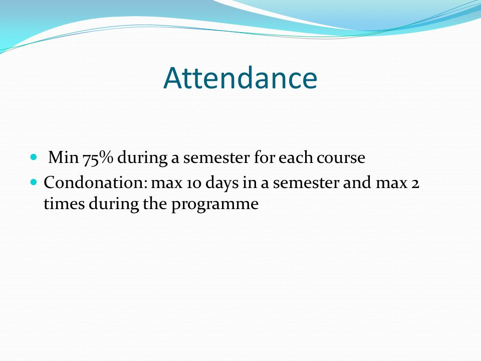 Attendance Min 75% during a semester for each course Condonation: max 10 days in a semester and max 2 times during the programme