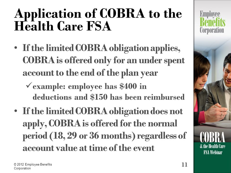 © 2012 Employee Benefits Corporation 11 Application of COBRA to the Health Care FSA If the limited COBRA obligation applies, COBRA is offered only for an under spent account to the end of the plan year example: employee has $400 in deductions and $150 has been reimbursed If the limited COBRA obligation does not apply, COBRA is offered for the normal period (18, 29 or 36 months) regardless of account value at time of the event