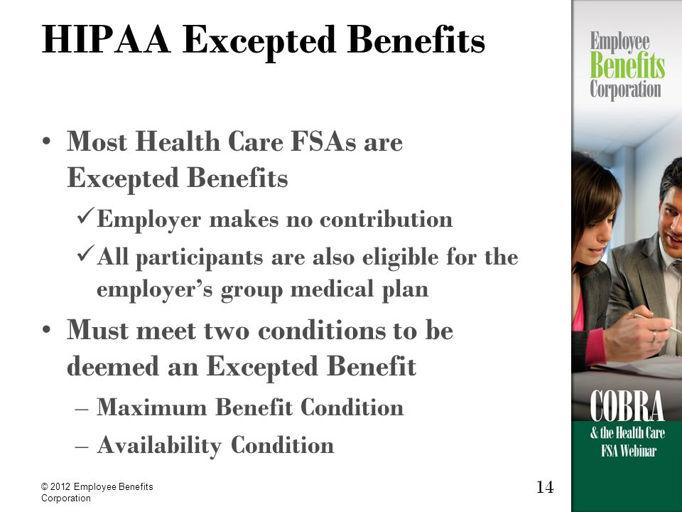 © 2012 Employee Benefits Corporation 14 HIPAA Excepted Benefits Most Health Care FSAs are Excepted Benefits Employer makes no contribution All participants are also eligible for the employer's group medical plan Must meet two conditions to be deemed an Excepted Benefit –Maximum Benefit Condition –Availability Condition