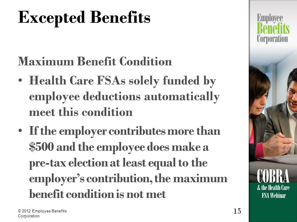 © 2012 Employee Benefits Corporation 15 Excepted Benefits Maximum Benefit Condition Health Care FSAs solely funded by employee deductions automatically meet this condition If the employer contributes more than $500 and the employee does make a pre-tax election at least equal to the employer's contribution, the maximum benefit condition is not met