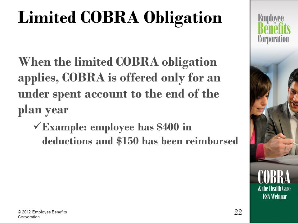 © 2012 Employee Benefits Corporation 22 Limited COBRA Obligation When the limited COBRA obligation applies, COBRA is offered only for an under spent account to the end of the plan year Example: employee has $400 in deductions and $150 has been reimbursed