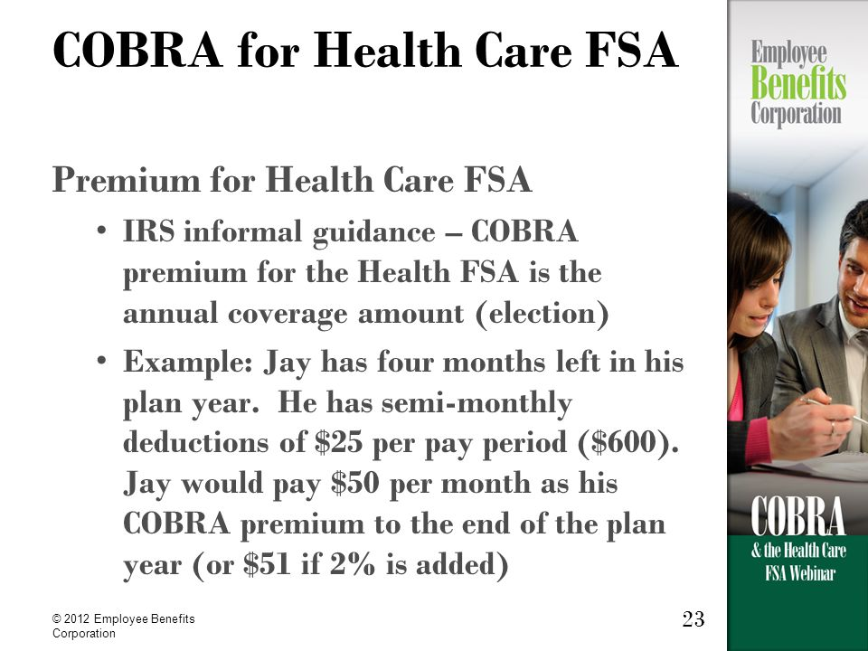 © 2012 Employee Benefits Corporation 23 COBRA for Health Care FSA Premium for Health Care FSA IRS informal guidance – COBRA premium for the Health FSA is the annual coverage amount (election) Example: Jay has four months left in his plan year.
