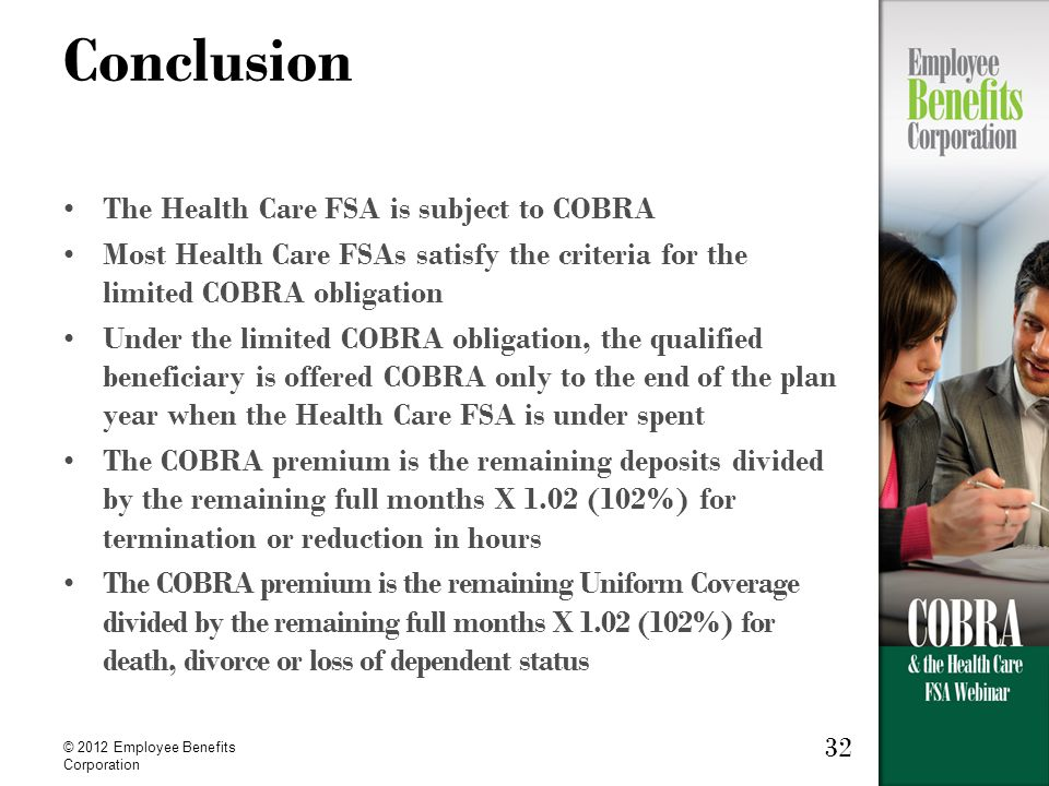 © 2012 Employee Benefits Corporation 32 Conclusion The Health Care FSA is subject to COBRA Most Health Care FSAs satisfy the criteria for the limited COBRA obligation Under the limited COBRA obligation, the qualified beneficiary is offered COBRA only to the end of the plan year when the Health Care FSA is under spent The COBRA premium is the remaining deposits divided by the remaining full months X 1.02 (102%) for termination or reduction in hours The COBRA premium is the remaining Uniform Coverage divided by the remaining full months X 1.02 (102%) for death, divorce or loss of dependent status