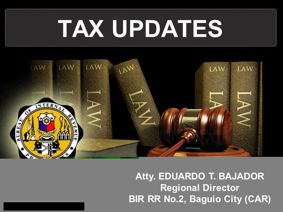 TAX UPDATES Atty. EDUARDO T. BAJADOR Regional Director BIR RR No.2, Baguio City (CAR)