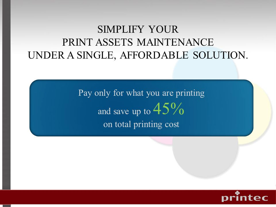 Pay only for what you are printing and save up to 45% on total printing cost SIMPLIFY YOUR PRINT ASSETS MAINTENANCE UNDER A SINGLE, AFFORDABLE SOLUTION.