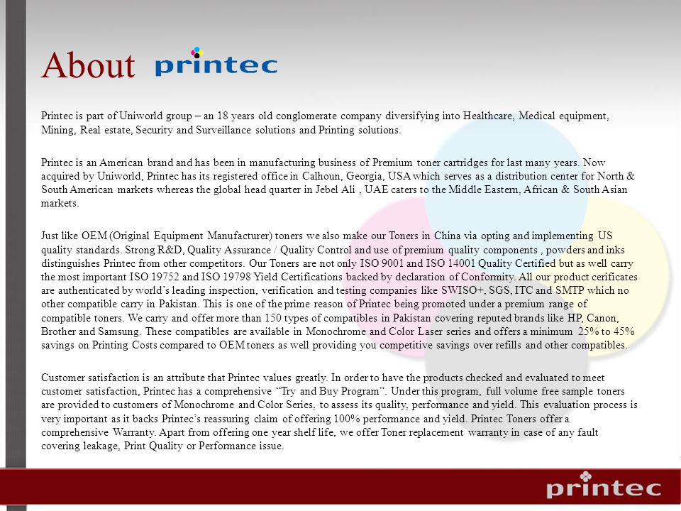 About Printec is part of Uniworld group – an 18 years old conglomerate company diversifying into Healthcare, Medical equipment, Mining, Real estate, Security and Surveillance solutions and Printing solutions.