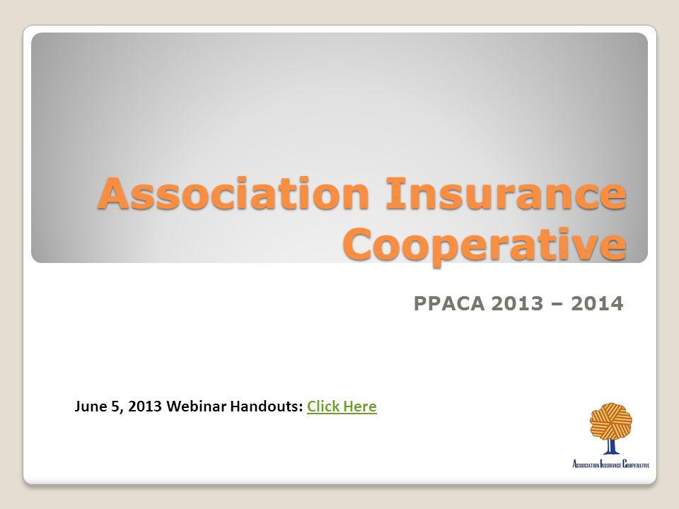 Association Insurance Cooperative PPACA 2013 – 2014 June 5, 2013 Webinar Handouts: Click HereClick Here