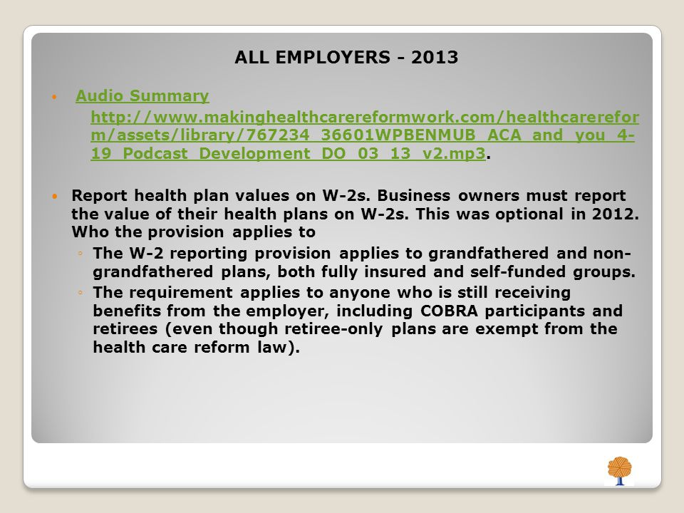 ALL EMPLOYERS - 2013 Audio Summary http://www.makinghealthcarereformwork.com/healthcarerefor m/assets/library/767234_36601WPBENMUB_ACA_and_you_4- 19_Podcast_Development_DO_03_13_v2.mp3http://www.makinghealthcarereformwork.com/healthcarerefor m/assets/library/767234_36601WPBENMUB_ACA_and_you_4- 19_Podcast_Development_DO_03_13_v2.mp3.