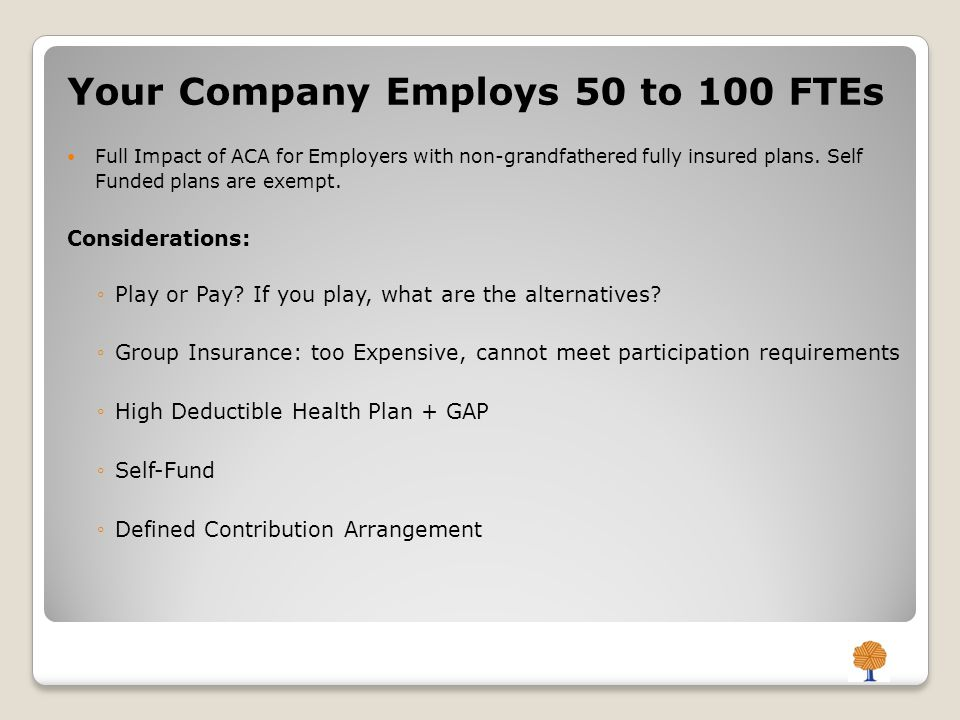 Your Company Employs 50 to 100 FTEs Full Impact of ACA for Employers with non-grandfathered fully insured plans.