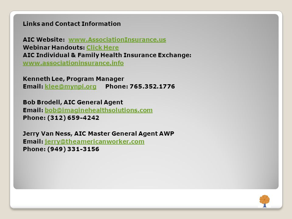 Links and Contact Information AIC Website: www.AssociationInsurance.uswww.AssociationInsurance.us Webinar Handouts: Click HereClick Here AIC Individual & Family Health Insurance Exchange: www.associationinsurance.info www.associationinsurance.info Kenneth Lee, Program Manager Email: klee@mynpi.org Phone: 765.352.1776klee@mynpi.org Bob Brodell, AIC General Agent Email: bob@imaginehealthsolutions.combob@imaginehealthsolutions.com Phone: (312) 659-4242 Jerry Van Ness, AIC Master General Agent AWP Email: jerry@theamericanworker.comjerry@theamericanworker.com Phone: (949) 331-3156