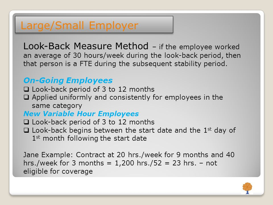 Stability Period – FTE On-Going Employees  Begins immediately after the Look-back and administrative period  Greater of six consecutive calendar months or the length of the Look-back period  If not an FTE, the stability period cannot be longer than the Look- back period New Variable Hour Employees  Same as On-Going Employees  If not an FTE the Stability Period can be 1 month longer than the Look-back  Stability period begins between the start date and the 1st day of 1st month following the start date Administrative Period – Up to 90 days to determine eligibility for coverage, notification, enrollment